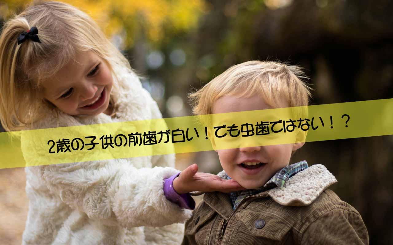 2歳の子供の前歯が白い!でも虫歯ではない!?